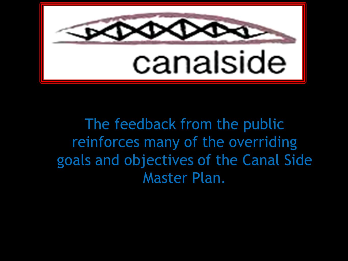 The feedback from the public reinforces many of the overriding goals and objectives of the Canal Side Master Plan.