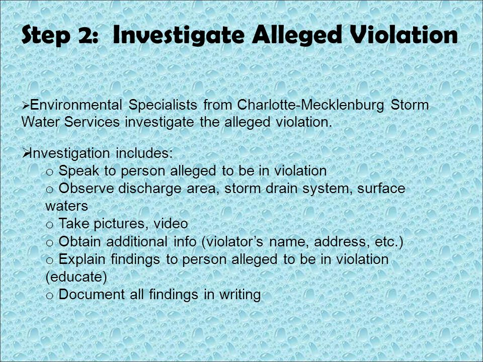 Step 2: Investigate Alleged Violation  Investigation includes: o Speak to person alleged to be in violation o Observe discharge area, storm drain sys