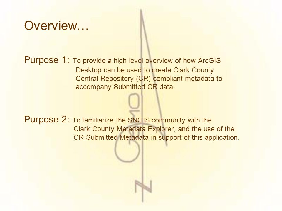 Overview… Purpose 1: To provide a high level overview of how ArcGIS Desktop can be used to create Clark County Central Repository (CR) compliant metadata to accompany Submitted CR data.
