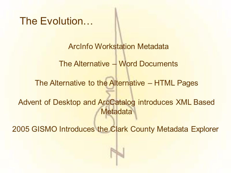 The Evolution… ArcInfo Workstation Metadata The Alternative – Word Documents The Alternative to the Alternative – HTML Pages Advent of Desktop and ArcCatalog introduces XML Based Metadata 2005 GISMO Introduces the Clark County Metadata Explorer