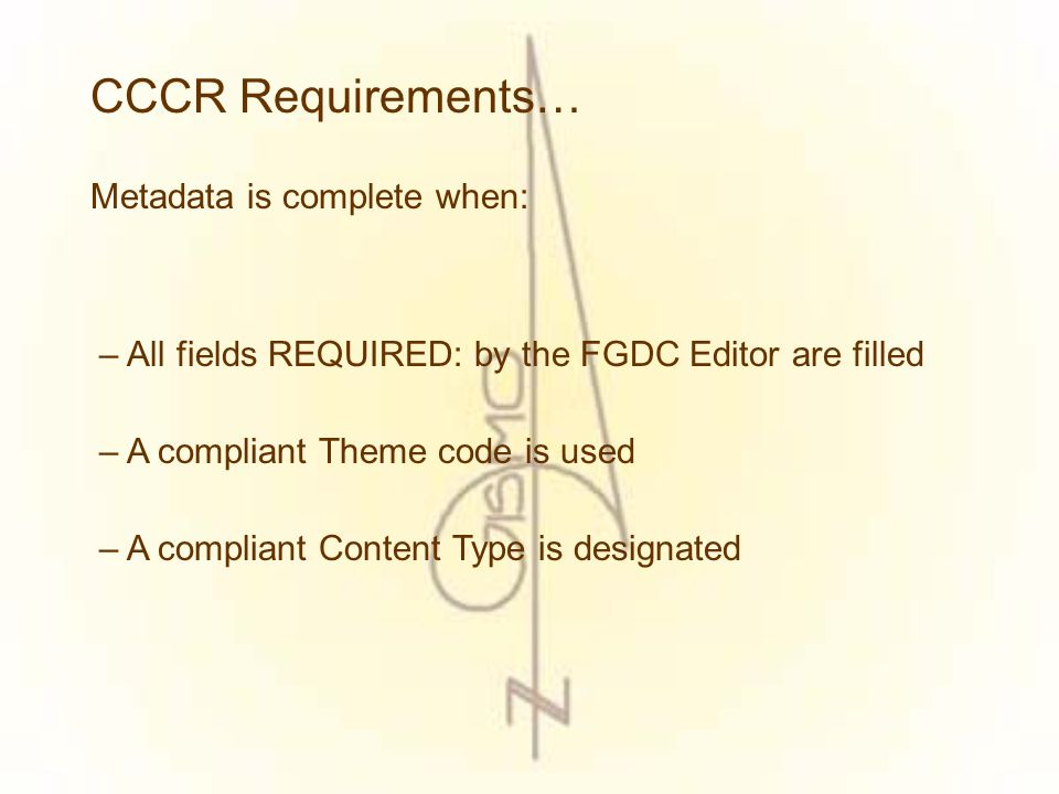 CCCR Requirements… Complete and accurate metadata should be submitted when: – A new data set is submitted for posting – An attribute change has occurred, addition or deletion – The metadata of a data set has been changed – A spatial change has occurred, expansion or contraction