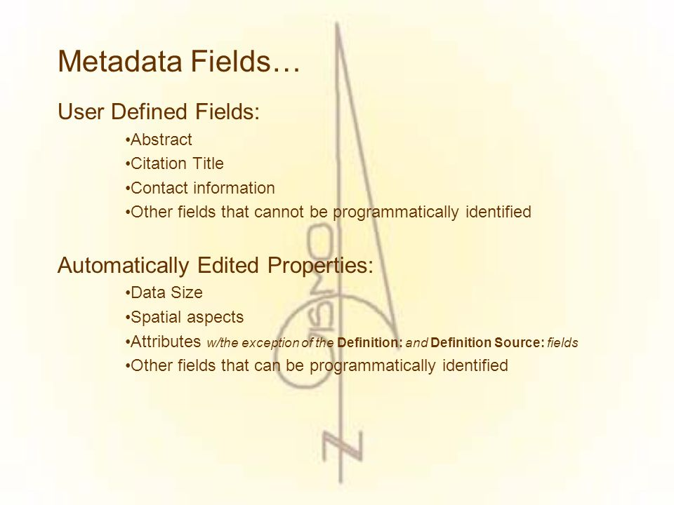 Metadata Fields… User Defined Fields: Abstract Citation Title Contact information Other fields that cannot be programmatically identified Automatically Edited Properties: Data Size Spatial aspects Attributes w/the exception of the Definition: and Definition Source: fields Other fields that can be programmatically identified