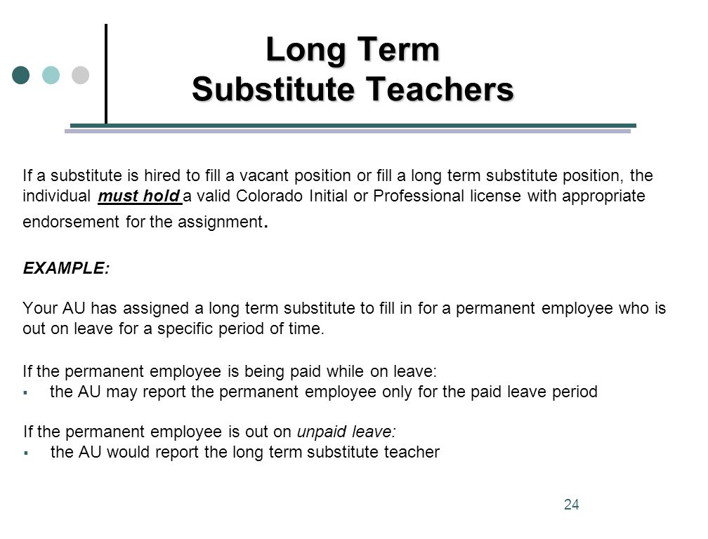 If a substitute is hired to fill a vacant position or fill a long term substitute position, the individual must hold a valid Colorado Initial or Professional license with appropriate endorsement for the assignment.