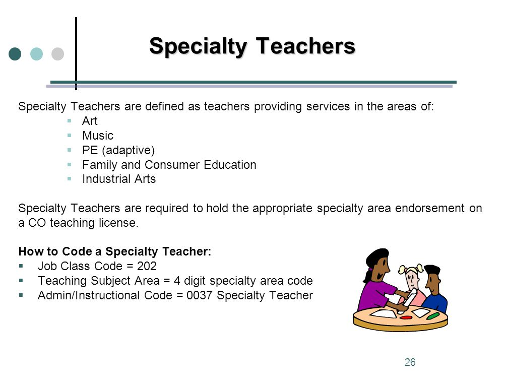 Specialty Teachers are defined as teachers providing services in the areas of:  Art  Music  PE (adaptive)  Family and Consumer Education  Industrial Arts Specialty Teachers are required to hold the appropriate specialty area endorsement on a CO teaching license.