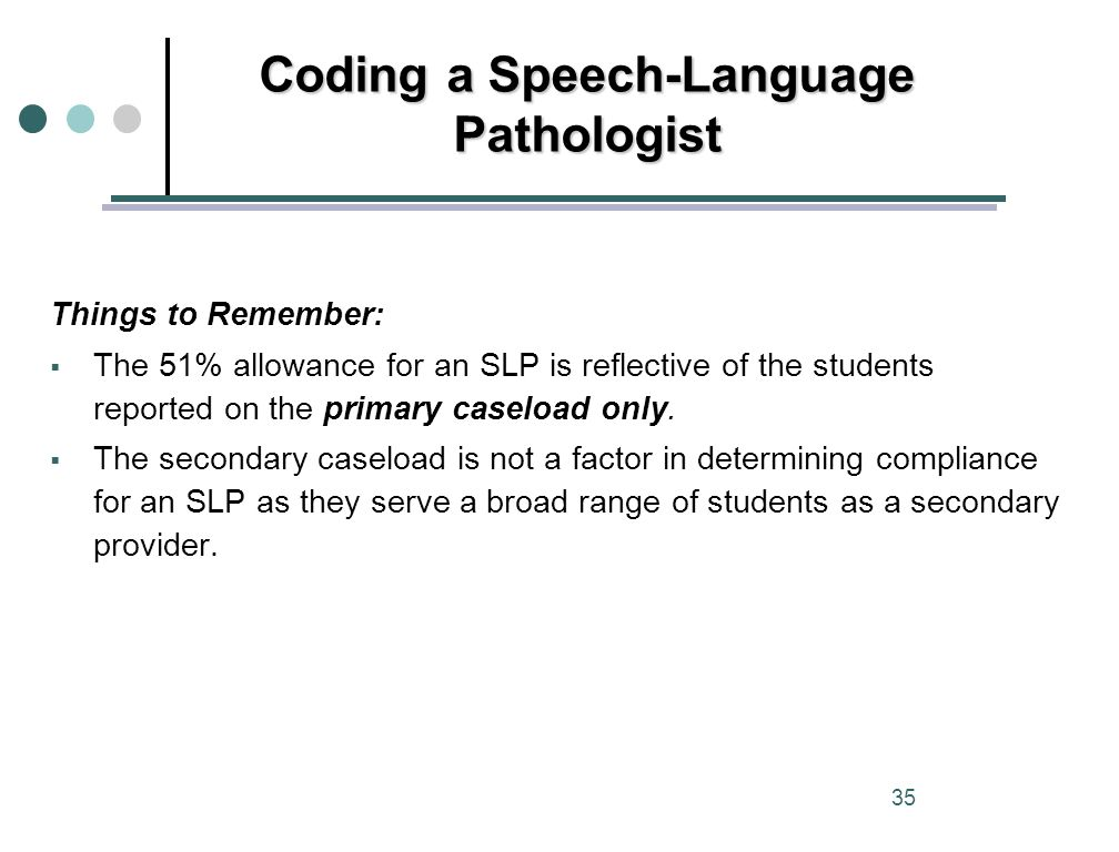 Things to Remember:  The 51% allowance for an SLP is reflective of the students reported on the primary caseload only.