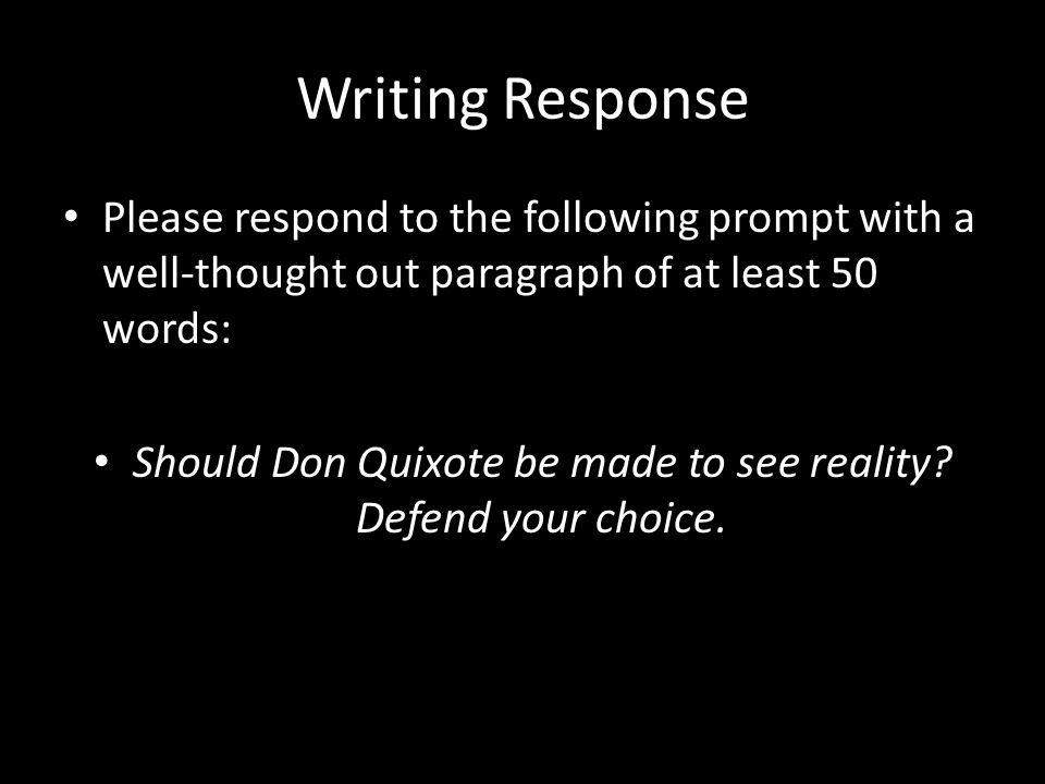 Writing Response Please respond to the following prompt with a well-thought out paragraph of at least 50 words: Should Don Quixote be made to see reality.