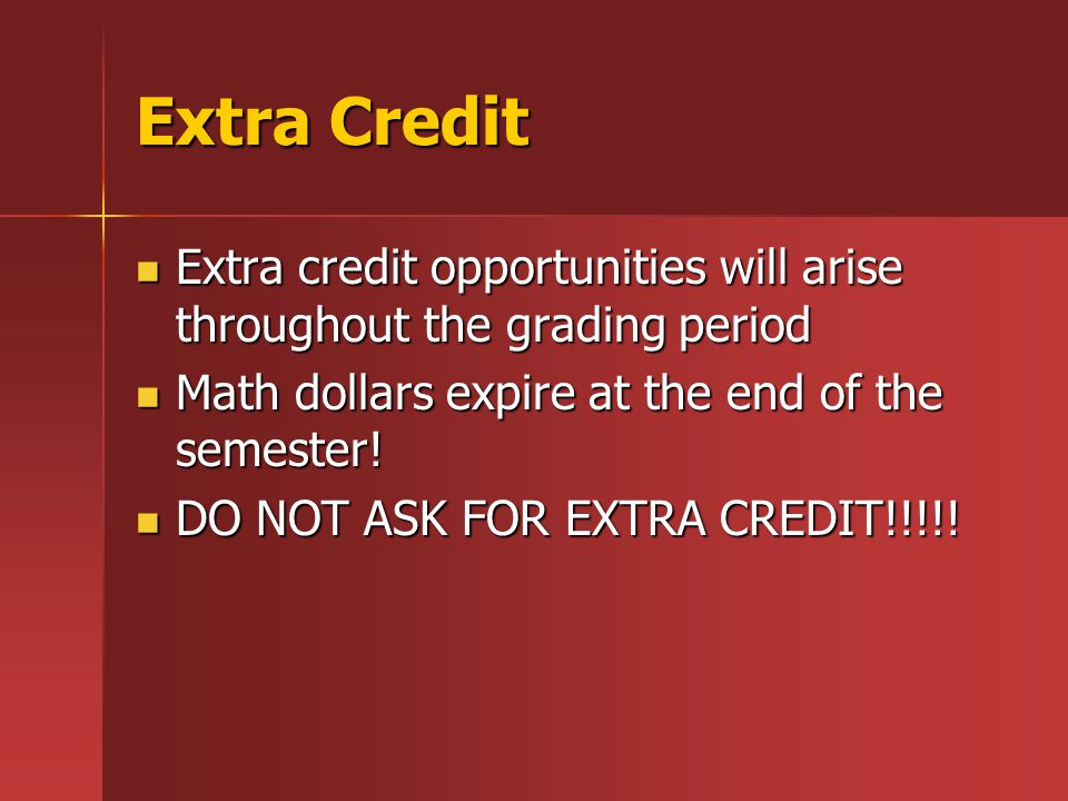 Extra Credit Extra credit opportunities will arise throughout the grading period Extra credit opportunities will arise throughout the grading period Math dollars expire at the end of the semester.
