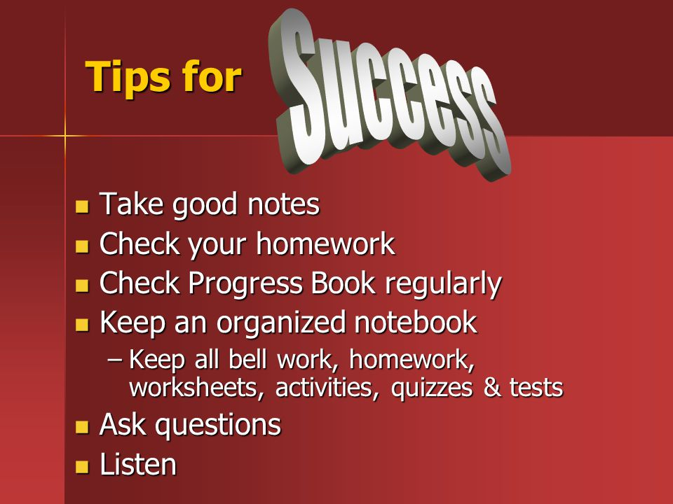 Tips for Take good notes Take good notes Check your homework Check your homework Check Progress Book regularly Check Progress Book regularly Keep an organized notebook Keep an organized notebook –Keep all bell work, homework, worksheets, activities, quizzes & tests Ask questions Ask questions Listen Listen