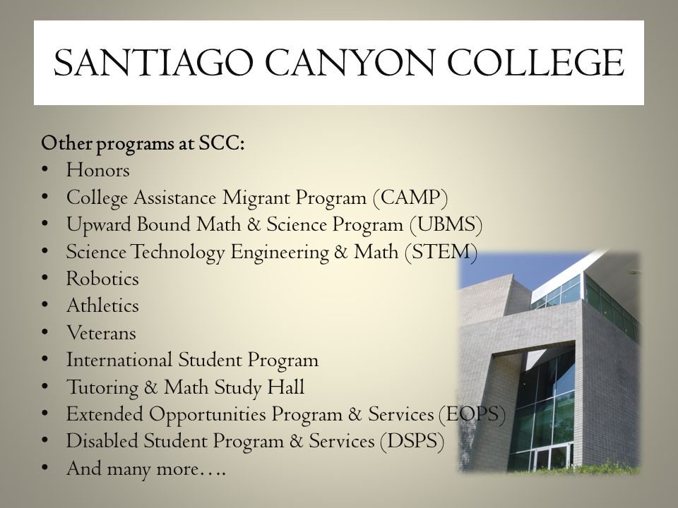 SANTIAGO CANYON COLLEGE Other programs at SCC: Honors College Assistance Migrant Program (CAMP) Upward Bound Math & Science Program (UBMS) Science Technology Engineering & Math (STEM) Robotics Athletics Veterans International Student Program Tutoring & Math Study Hall Extended Opportunities Program & Services (EOPS) Disabled Student Program & Services (DSPS) And many more….