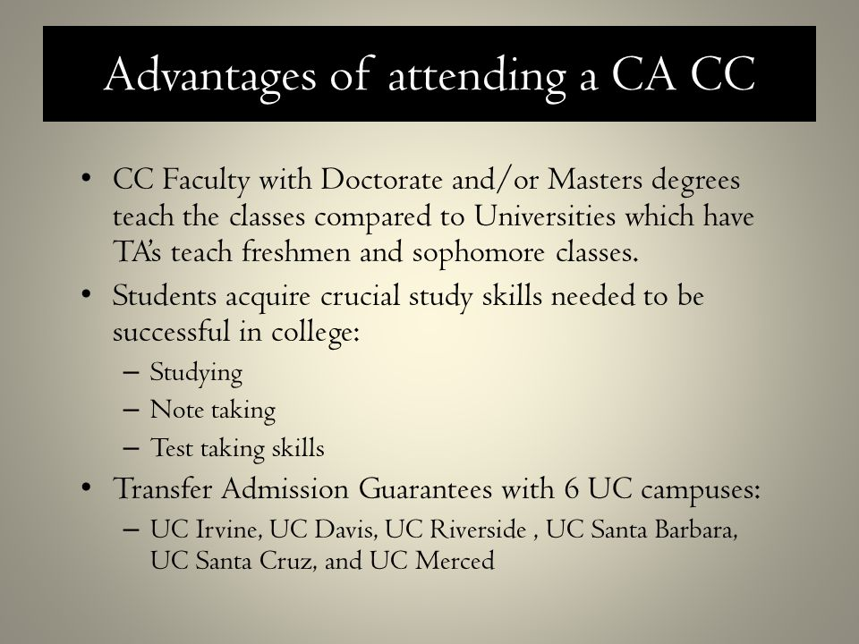Advantages of attending a CA CC CC Faculty with Doctorate and/or Masters degrees teach the classes compared to Universities which have TA's teach freshmen and sophomore classes.