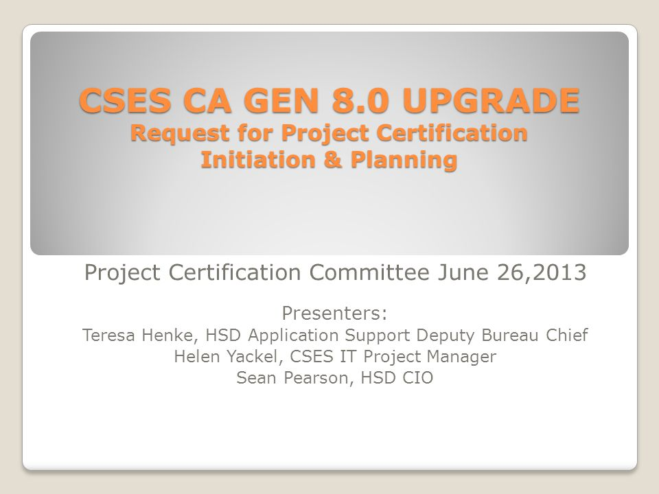 CSES CA GEN 8.0 UPGRADE Request for Project Certification Initiation & Planning CSES CA GEN 8.0 UPGRADE Request for Project Certification Initiation & Planning Project Certification Committee June 26,2013 Presenters: Teresa Henke, HSD Application Support Deputy Bureau Chief Helen Yackel, CSES IT Project Manager Sean Pearson, HSD CIO