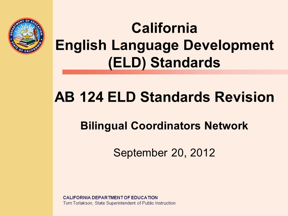 TOM TORLAKSON State Superintendent of Public Instruction The 2012 ELD Standards' Structure and Components 22 Include: 2-page At a Glance Part I: Interacting in Meaningful Ways Part II: Learning about How English Works Part III: Using Foundational Literacy Skills