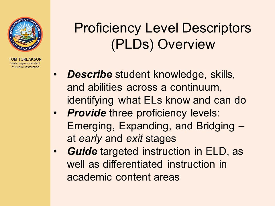 TOM TORLAKSON State Superintendent of Public Instruction Proficiency Level Descriptors (PLDs) Overview Describe student knowledge, skills, and abilities across a continuum, identifying what ELs know and can do Provide three proficiency levels: Emerging, Expanding, and Bridging – at early and exit stages Guide targeted instruction in ELD, as well as differentiated instruction in academic content areas