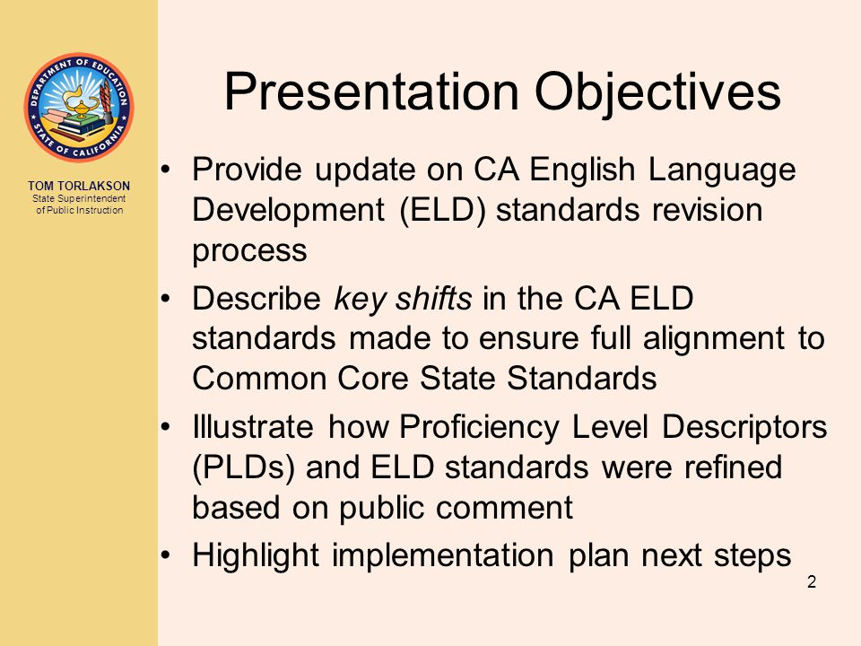 TOM TORLAKSON State Superintendent of Public Instruction Presentation Objectives Provide update on CA English Language Development (ELD) standards revision process Describe key shifts in the CA ELD standards made to ensure full alignment to Common Core State Standards Illustrate how Proficiency Level Descriptors (PLDs) and ELD standards were refined based on public comment Highlight implementation plan next steps 2