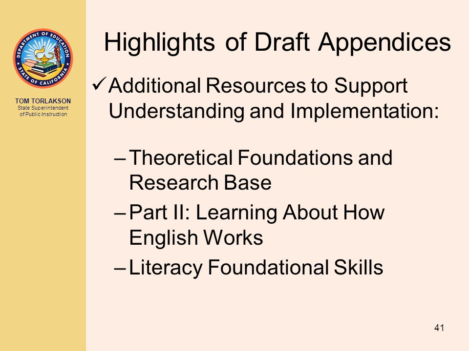 TOM TORLAKSON State Superintendent of Public Instruction Additional Resources to Support Understanding and Implementation: –Theoretical Foundations and Research Base –Part II: Learning About How English Works –Literacy Foundational Skills 41 Highlights of Draft Appendices