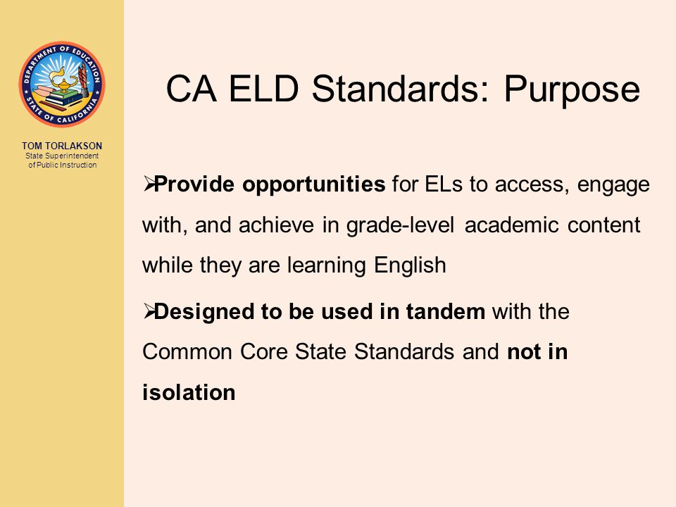 TOM TORLAKSON State Superintendent of Public Instruction Key Shifts in the 2012 CA ELD Standards FROM A CONCEPTUALIZATION OF… TO UNDERSTANDING… Language acquisition as an individual and lock- step linear process  Language acquisition as a non-linear, spiraling, dynamic, and complex social process Language development focused on accuracy and grammatical correctness  Language development focused on collaboration, comprehension, and communication with strategic scaffolding to guide appropriate linguistic choices Use of simplified texts and activities, often separate from content knowledge  Use of complex texts and intellectually challenging activities with content integral to language learning