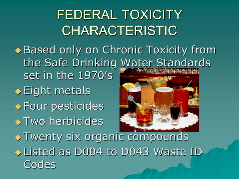 FEDERAL TOXICITY CHARACTERISTIC  Based only on Chronic Toxicity from the Safe Drinking Water Standards set in the 1970's  Eight metals  Four pestic
