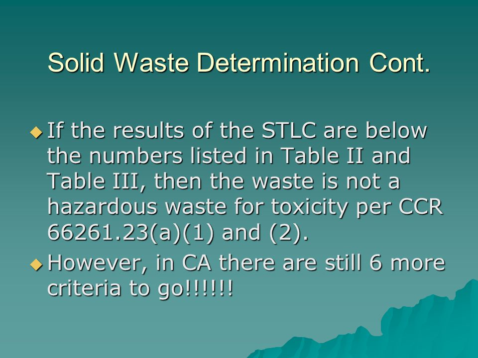 Solid Waste Determination Cont.  If the results of the STLC are below the numbers listed in Table II and Table III, then the waste is not a hazardous