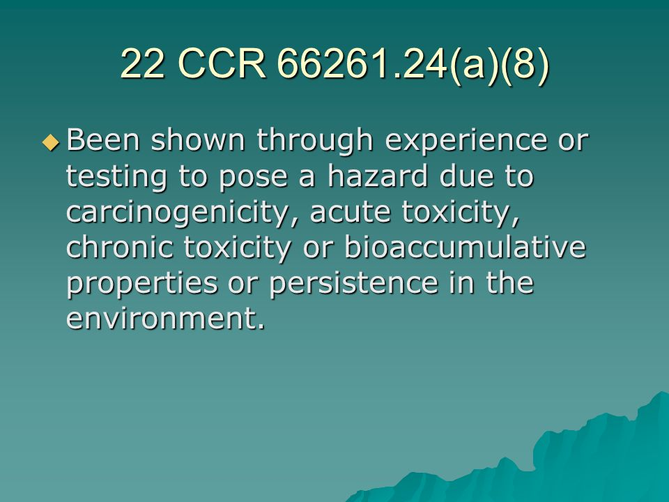 22 CCR 66261.24(a)(8)  Been shown through experience or testing to pose a hazard due to carcinogenicity, acute toxicity, chronic toxicity or bioaccum