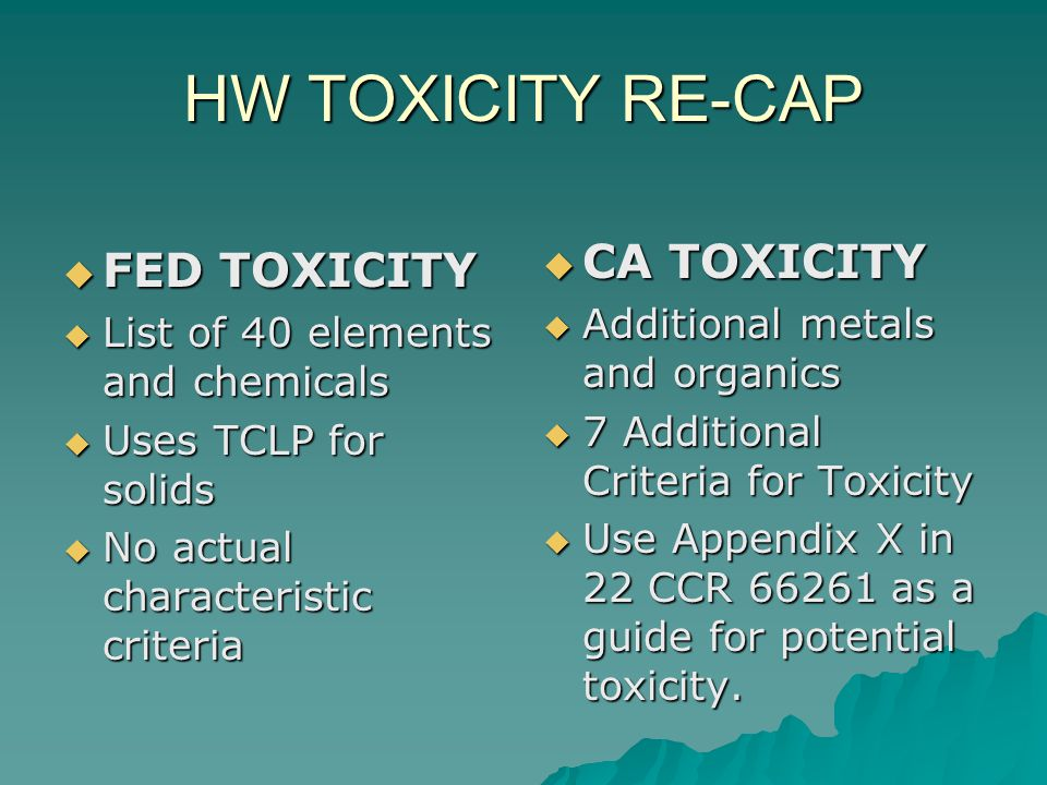 HW TOXICITY RE-CAP  FED TOXICITY  List of 40 elements and chemicals  Uses TCLP for solids  No actual characteristic criteria  CA TOXICITY  Addit