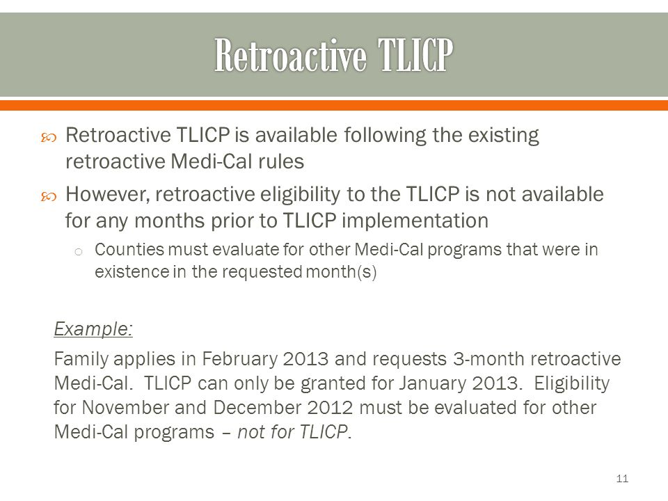  Retroactive TLICP is available following the existing retroactive Medi-Cal rules  However, retroactive eligibility to the TLICP is not available for any months prior to TLICP implementation o Counties must evaluate for other Medi-Cal programs that were in existence in the requested month(s) Example: Family applies in February 2013 and requests 3-month retroactive Medi-Cal.