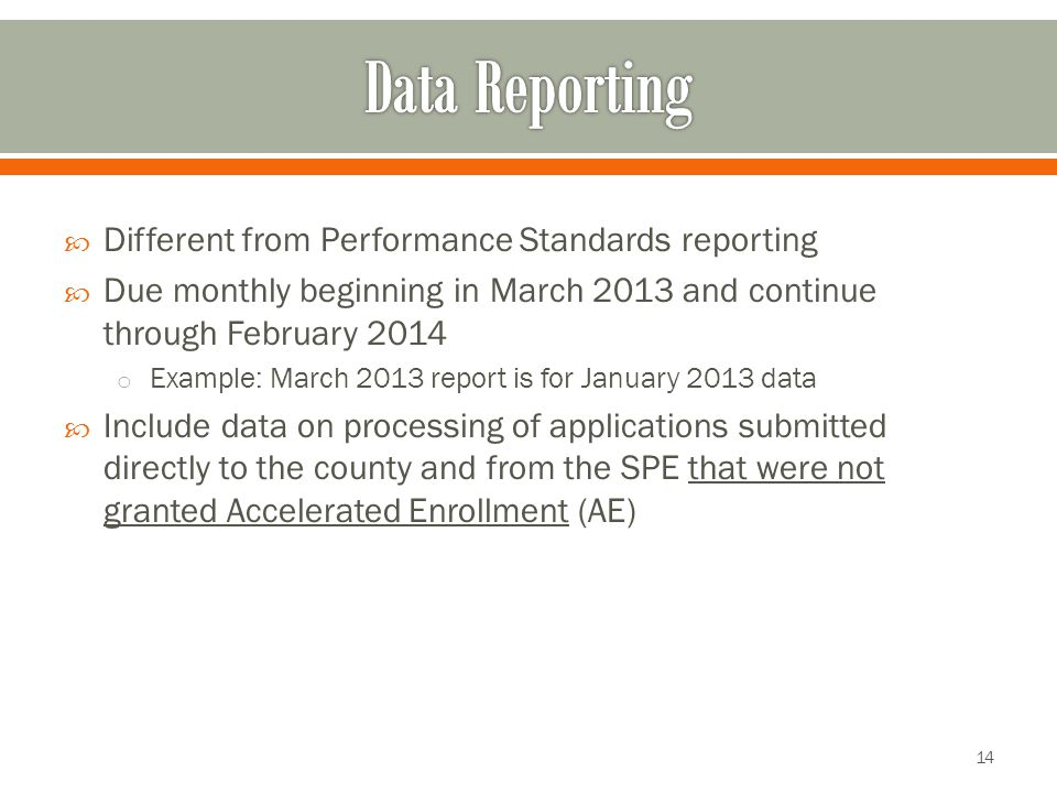  Different from Performance Standards reporting  Due monthly beginning in March 2013 and continue through February 2014 o Example: March 2013 report is for January 2013 data  Include data on processing of applications submitted directly to the county and from the SPE that were not granted Accelerated Enrollment (AE) 14