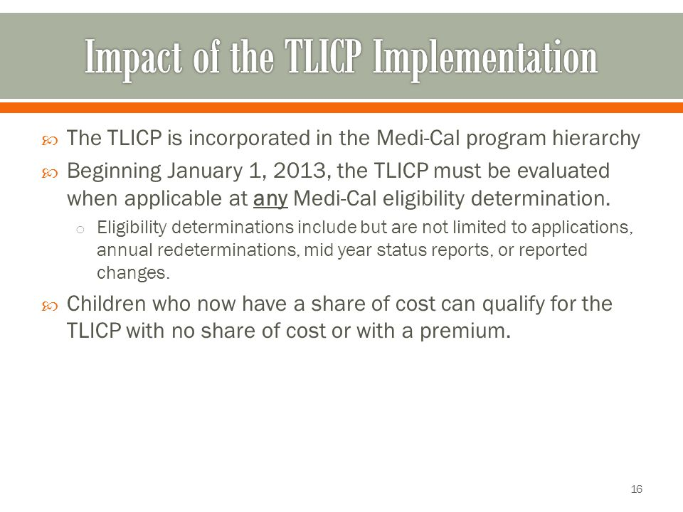  The TLICP is incorporated in the Medi-Cal program hierarchy  Beginning January 1, 2013, the TLICP must be evaluated when applicable at any Medi-Cal eligibility determination.