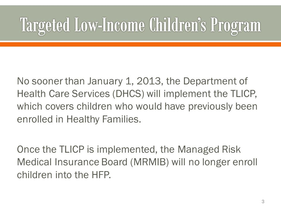 No sooner than January 1, 2013, the Department of Health Care Services (DHCS) will implement the TLICP, which covers children who would have previously been enrolled in Healthy Families.