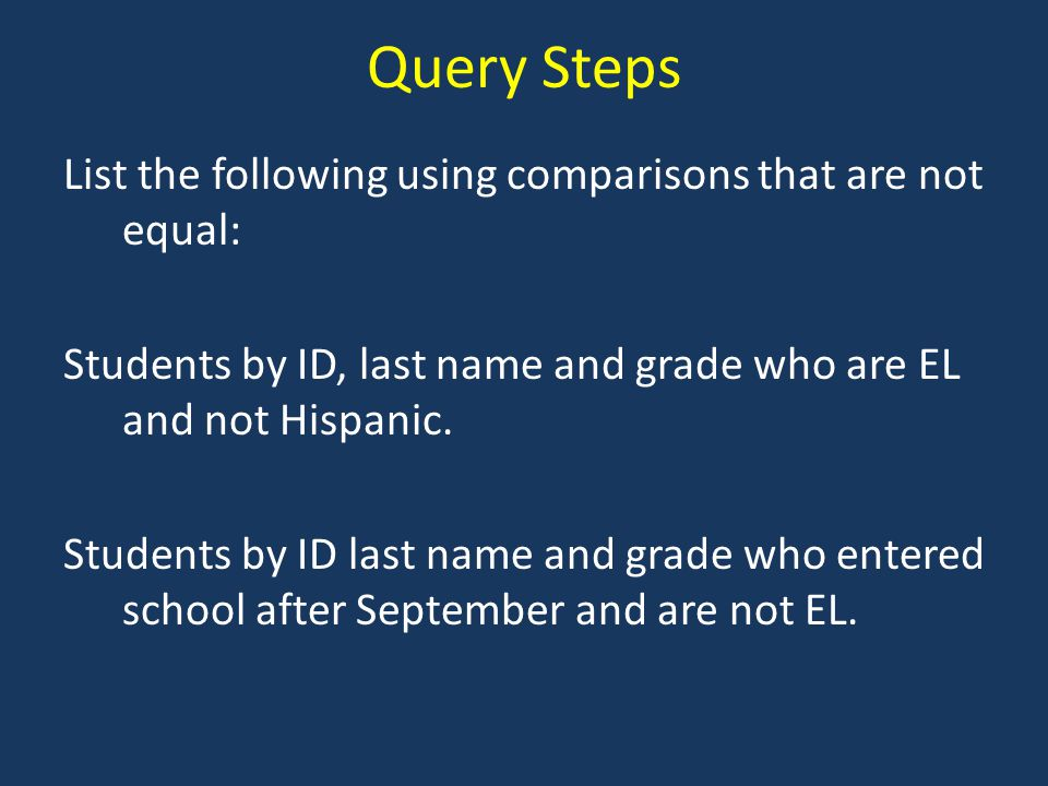 Query Steps List the following using comparisons that are not equal: Students by ID, last name and grade who are EL and not Hispanic.