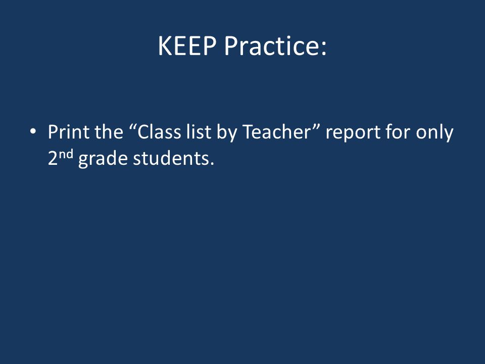 KEEP Practice: Print the Class list by Teacher report for only 2 nd grade students.