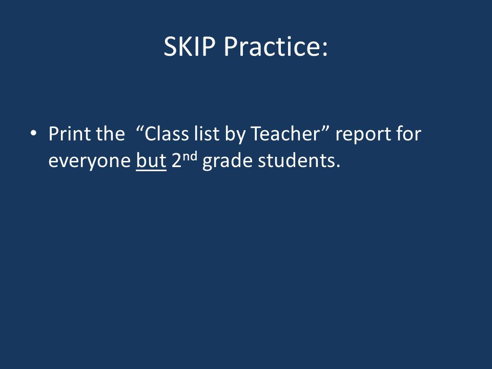 SKIP Practice: Print the Class list by Teacher report for everyone but 2 nd grade students.