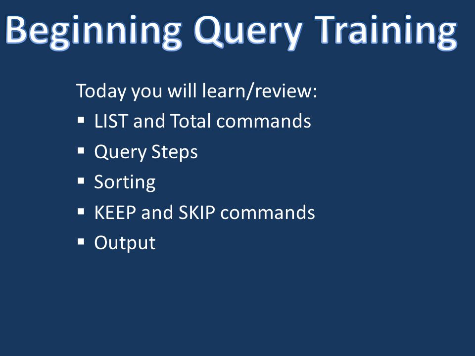 Today you will learn/review:  LIST and Total commands  Query Steps  Sorting  KEEP and SKIP commands  Output