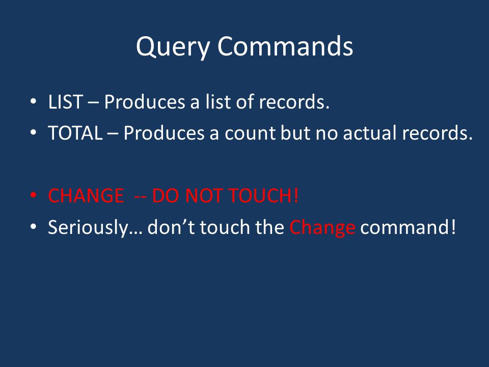 Query Commands LIST – Produces a list of records. TOTAL – Produces a count but no actual records.