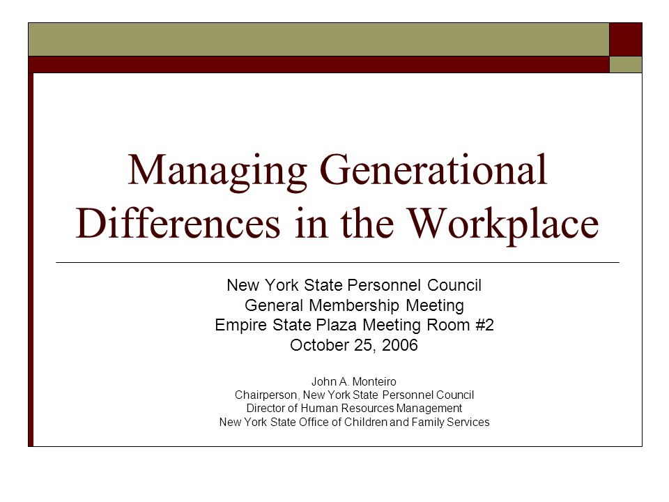Managing Generational Differences in the Workplace New York State Personnel Council General Membership Meeting Empire State Plaza Meeting Room #2 October 25, 2006 John A.