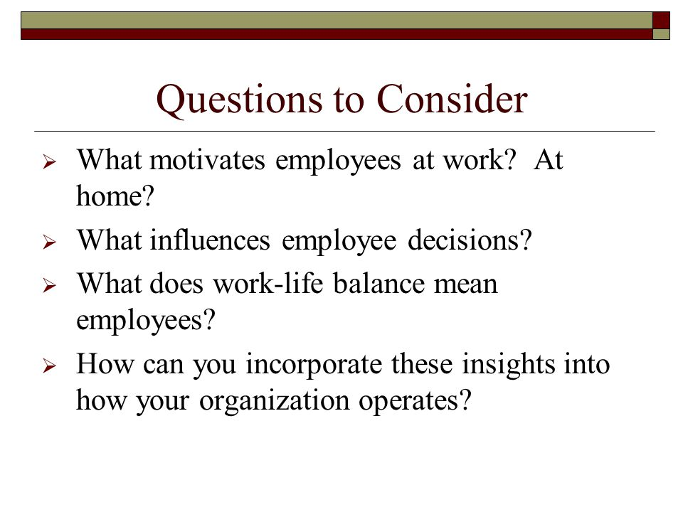 Questions to Consider  What motivates employees at work.