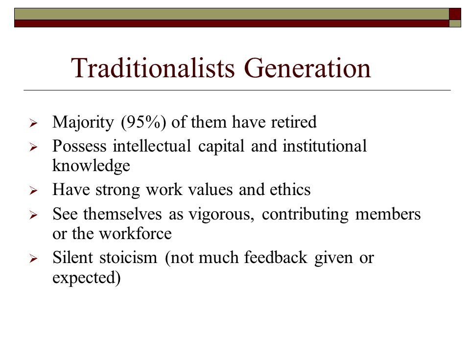 Traditionalists Generation  Majority (95%) of them have retired  Possess intellectual capital and institutional knowledge  Have strong work values and ethics  See themselves as vigorous, contributing members or the workforce  Silent stoicism (not much feedback given or expected)