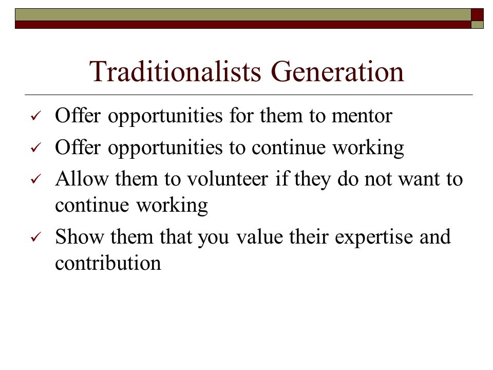 Traditionalists Generation Offer opportunities for them to mentor Offer opportunities to continue working Allow them to volunteer if they do not want to continue working Show them that you value their expertise and contribution
