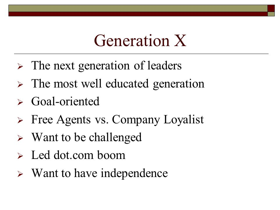 Generation X  The next generation of leaders  The most well educated generation  Goal-oriented  Free Agents vs.