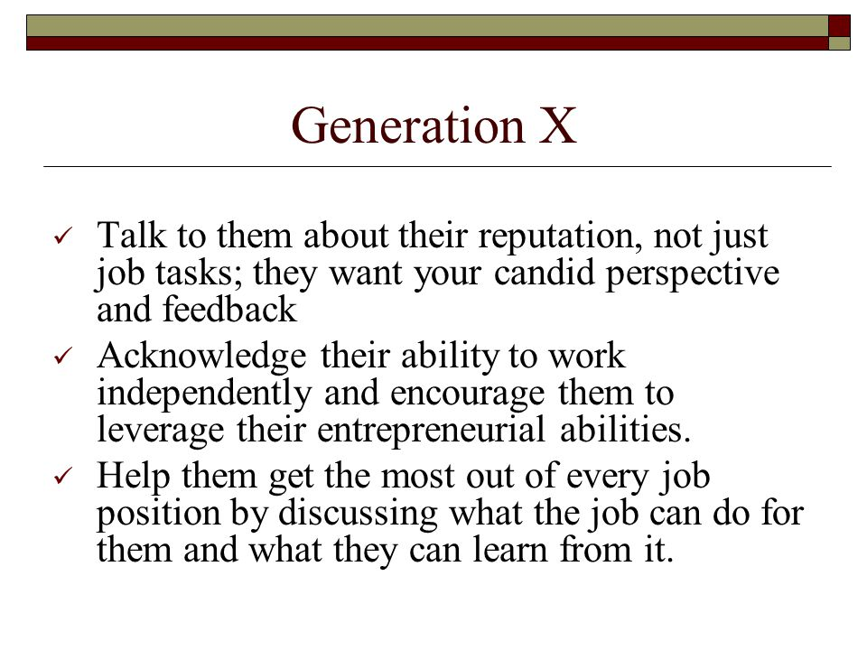 Generation X Talk to them about their reputation, not just job tasks; they want your candid perspective and feedback Acknowledge their ability to work independently and encourage them to leverage their entrepreneurial abilities.
