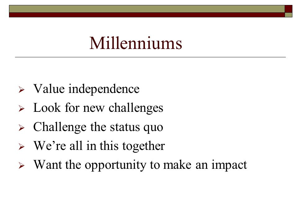 Millenniums  Value independence  Look for new challenges  Challenge the status quo  We're all in this together  Want the opportunity to make an impact