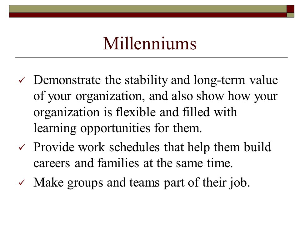 Millenniums Demonstrate the stability and long-term value of your organization, and also show how your organization is flexible and filled with learning opportunities for them.