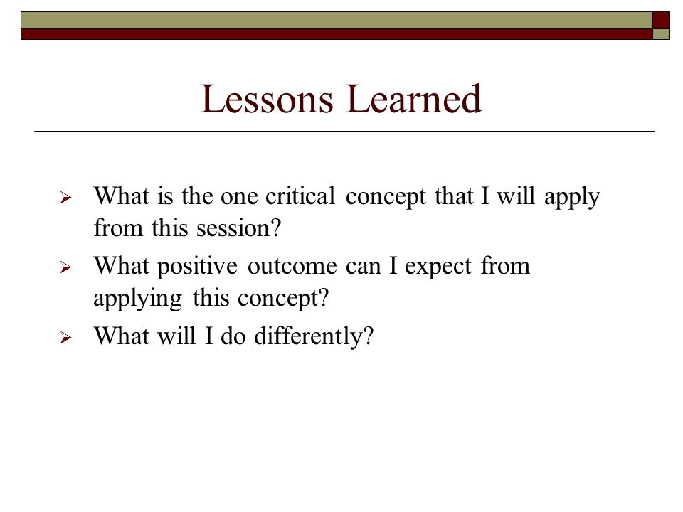 Lessons Learned  What is the one critical concept that I will apply from this session.