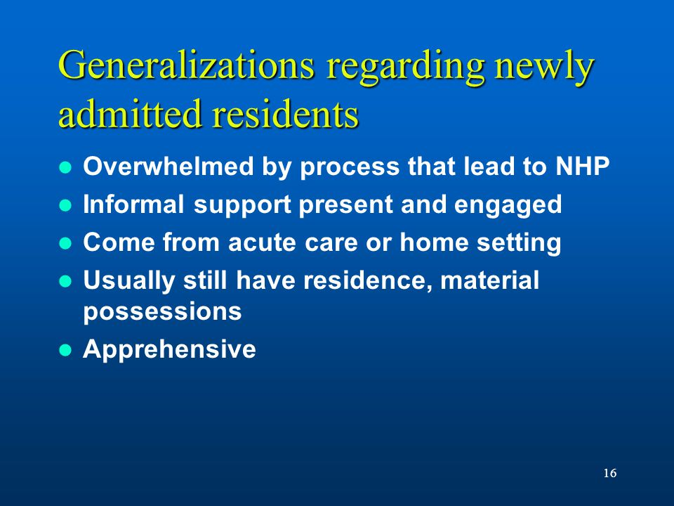 16 Generalizations regarding newly admitted residents Overwhelmed by process that lead to NHP Informal support present and engaged Come from acute care or home setting Usually still have residence, material possessions Apprehensive