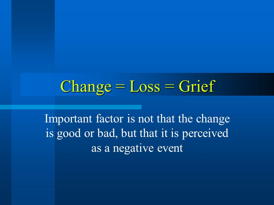 Change = Loss = Grief Important factor is not that the change is good or bad, but that it is perceived as a negative event