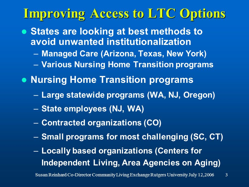 Susan Reinhard Co-Director Community Living Exchange Rutgers University July 12,20063 Improving Access to LTC Options States are looking at best methods to avoid unwanted institutionalization –Managed Care (Arizona, Texas, New York) –Various Nursing Home Transition programs Nursing Home Transition programs –Large statewide programs (WA, NJ, Oregon) –State employees (NJ, WA) –Contracted organizations (CO) –Small programs for most challenging (SC, CT) –Locally based organizations (Centers for Independent Living, Area Agencies on Aging)