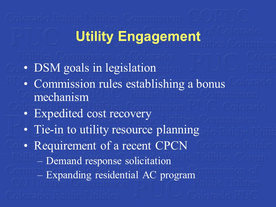 Utility Engagement DSM goals in legislation Commission rules establishing a bonus mechanism Expedited cost recovery Tie-in to utility resource planning Requirement of a recent CPCN –Demand response solicitation –Expanding residential AC program