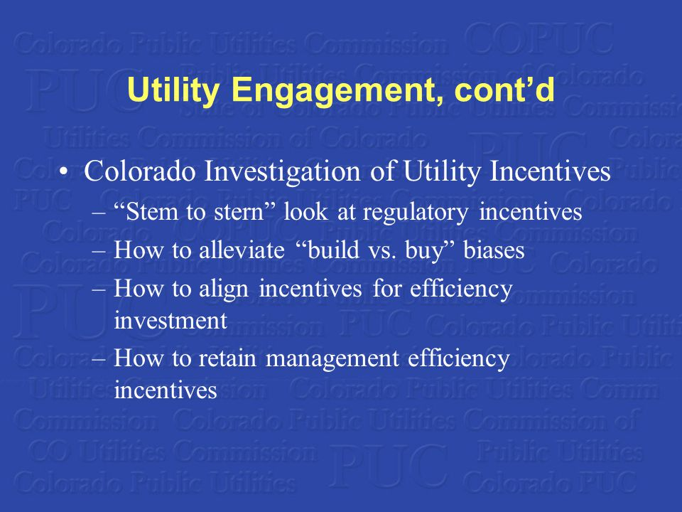 Utility Engagement, cont'd Colorado Investigation of Utility Incentives – Stem to stern look at regulatory incentives –How to alleviate build vs.