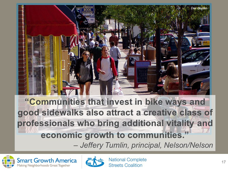 17 Communities that invest in bike ways and good sidewalks also attract a creative class of professionals who bring additional vitality and economic growth to communities. – Jeffery Tumlin, principal, Nelson/Nelson Dan Burden