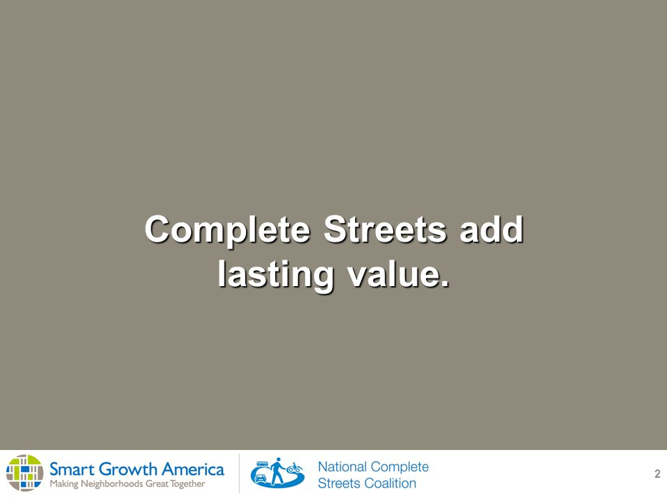3 Use with: general public, community officials, receptive transportation professionals Complete Streets add lasting value.