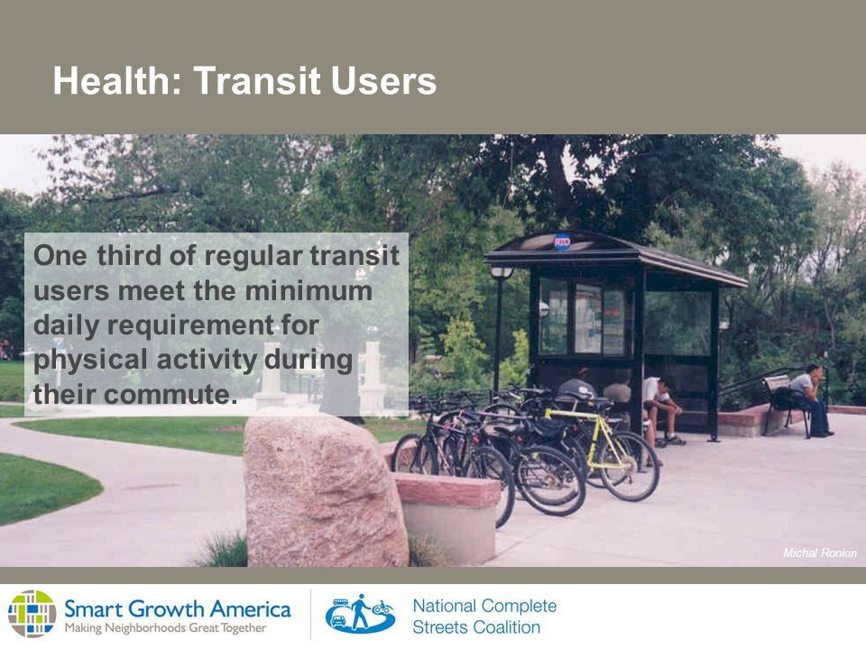 Health: Transit Users One third of regular transit users meet the minimum daily requirement for physical activity during their commute.